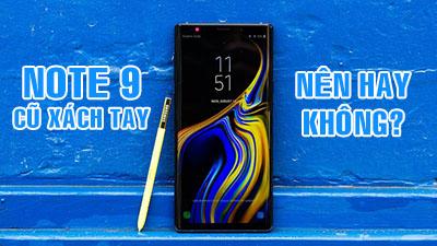 """Samsung Galaxy Note 9 cũ xách tay Hàn Quốc- """"nên"""" hay """"không"""" ở thời điểm hiện tại???"""